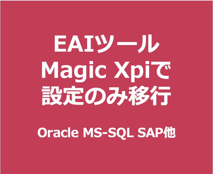 EAIツール Magic Xpiで設定のみ移行  Oracle MS-SQL SAP他