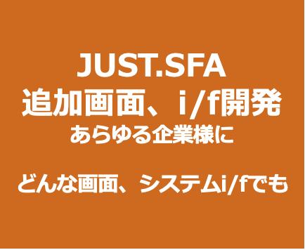 JUST.SFAを強力ににカスタマイズできます。追加画面、i/f開発 あらゆる企業様に追加画面、他社クラウド接続などなど